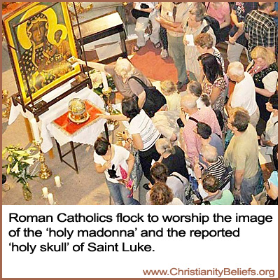 Roman Catholics worship the holy madonn and the holy skull of Saint Luke