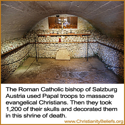 The Roman Catholic Bishop of Salzburg Austria used Papal troops to massacre Christians. Then put 1,200 of their skulls and decorated them in this shrine of death
